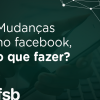 Facebook e suas mudanças (de novo) no feed, 2018