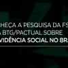 Conheça a pesquisa da FSB e da BTG/Pactual sobre a Previdência Social no Brasil