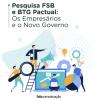 Pesquisa FSB e BTG Pactual: Os Empresários e o Novo Governo