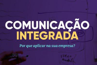 Comunicação integrada: por que aplicar na sua empresa?